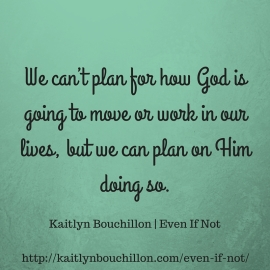 We can't plan for how God is going to move or work in our lives, but we can plan on Him doing so. (1)